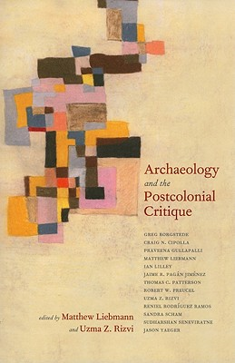 Archaeology and the Postcolonial Critique By Liebmann, Matthew/ Rizvi, Uzma